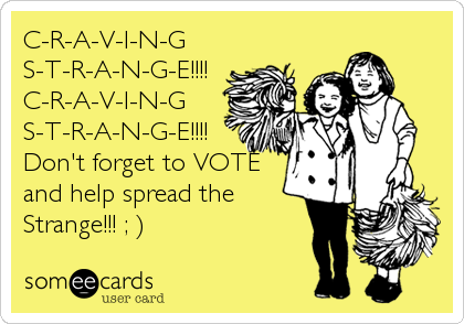 C-R-A-V-I-N-G  S-T-R-A-N-G-E!!!! C-R-A-V-I-N-G  S-T-R-A-N-G-E!!!! Don't forget to VOTE and help spread the Strange!!! ; )