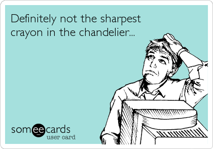 Definitely not the sharpest  crayon in the chandelier...