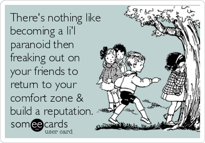There's nothing like becoming a li'l paranoid then freaking out on your friends to return to your comfort zone & build a reputation.