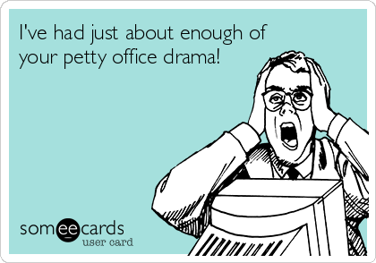 I've had just about enough of your petty office drama!