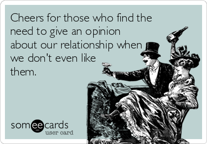 Cheers for those who find the need to give an opinion about our relationship when we don't even like them.