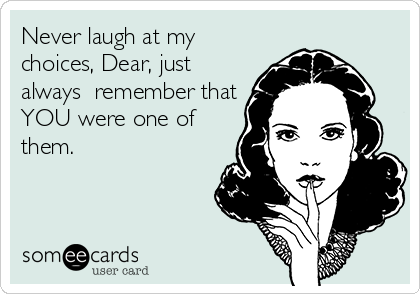 Never laugh at my choices, Dear, just always  remember that YOU were one of them.