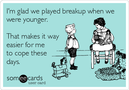 I'm glad we played breakup when we were younger.   That makes it way  easier for me to cope these days.