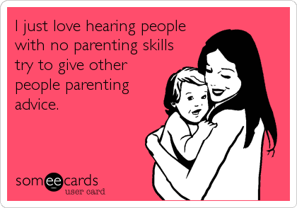 I just love hearing people with no parenting skills try to give other people parenting advice.