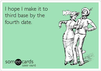 I hope I make it to  third base by the fourth date.