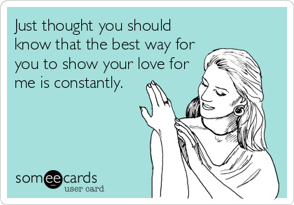 Just thought you should know that the best way for you to show your love for me is constantly.