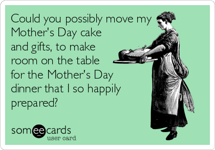 Could you possibly move my Mother's Day cake and gifts, to make room on the table for the Mother's Day dinner that I so happily  prepared?