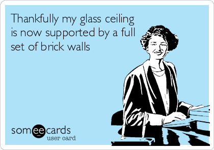 Thankfully my glass ceiling is now supported by a full set of brick walls