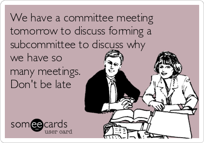 We have a committee meeting tomorrow to discuss forming a subcommittee to discuss why we have so many meetings. Don't be late
