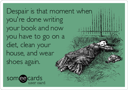 Despair is that moment when  you're done writing your book and now you have to go on a diet, clean your house, and wear shoes again.