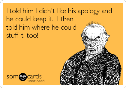 I told him I didn't like his apology and he could keep it.  I then told him where he could stuff it, too!