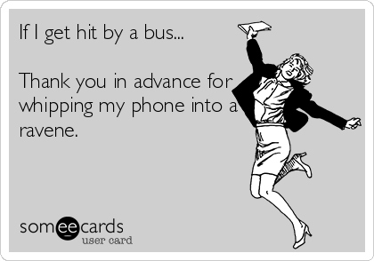 If I get hit by a bus...  Thank you in advance for whipping my phone into a ravene.