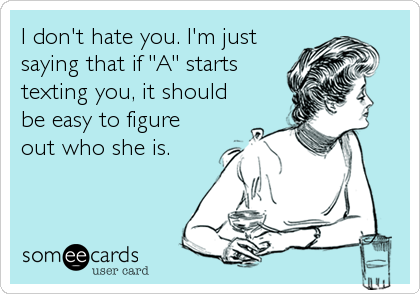 "I don't hate you. I'm just saying that if ""A"" starts texting you, it should be easy to figure out who she is."