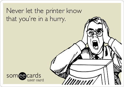 Never let the printer know that you're in a hurry.