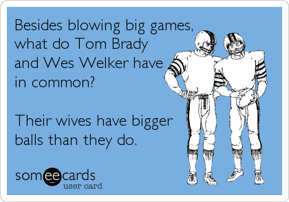 Besides blowing big games, what do Tom Brady and Wes Welker have in common?  Their wives have bigger balls than they do.