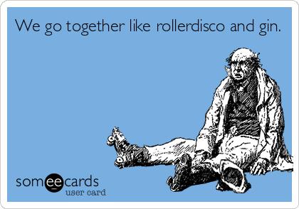 We go together like rollerdisco and gin.
