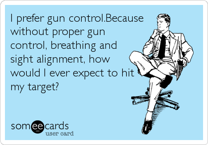 I prefer gun control.Because without proper gun control, breathing and sight alignment, how would I ever expect to hit my target?