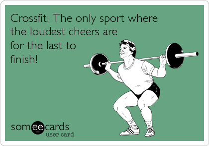 Crossfit: The only sport where the loudest cheers are for the last to finish!