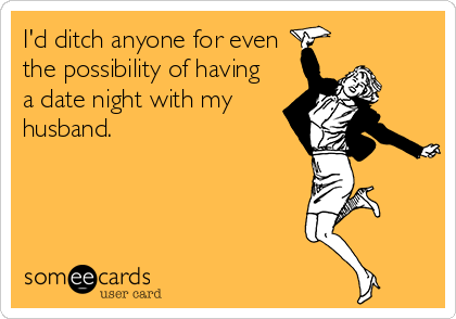 I'd ditch anyone for even the possibility of having a date night with my husband.