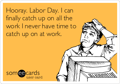 Hooray. Labor Day. I can finally catch up on all the work I never have time to catch up on at work.