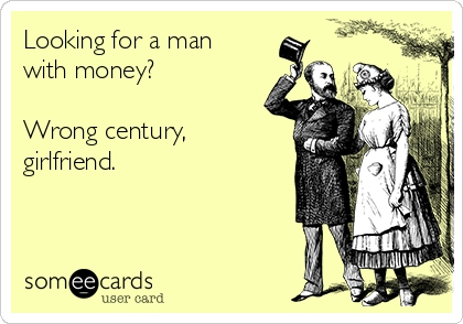 Looking for a man with money?  Wrong century, girlfriend.
