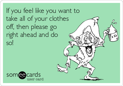 If you feel like you want to take all of your clothes off, then please go right ahead and do so!