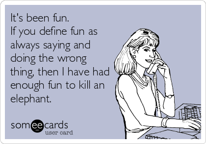 It's been fun.  If you define fun as always saying and doing the wrong thing, then I have had  enough fun to kill an elephant.
