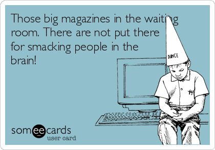 Those big magazines in the waiting room. There are not put there for smacking people in the brain!