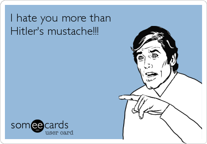 I hate you more than Hitler's mustache!!!