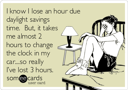 I know I lose an hour due daylight savings time.  But, it takes me almost 2 hours to change the clock in my car....so really I've lost 3 hours.