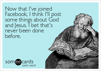 Now that I've joined Facebook, I think I'll post some things about God and Jesus. I bet that's never been done before.