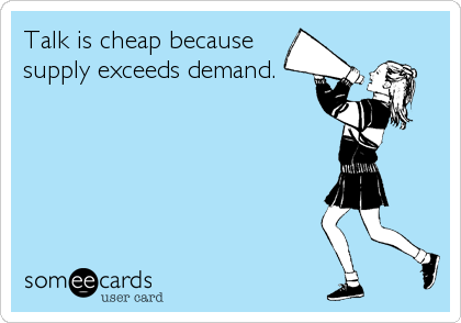 Talk is cheap because supply exceeds demand.