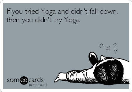 If you tried Yoga and didn't fall down, then you didn't try Yoga.