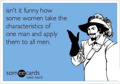 isn't it funny how  some women take the  characteristics of one man and apply them to all men.
