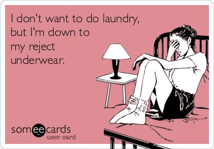 I don't want to do laundry, but I'm down to my reject underwear.