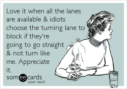 Love it when all the lanes are available & idiots choose the turning lane to block if they're going to go straight & not turn like me