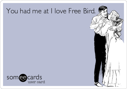 You had me at I love Free Bird.