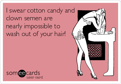 I swear cotton candy and clown semen are nearly impossible to wash out of your hair!