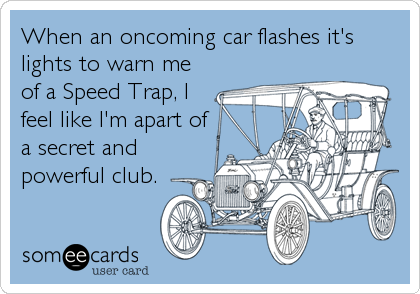When an oncoming car flashes it's lights to warn me of a Speed Trap, I feel like I'm apart of a secret and powerful club.