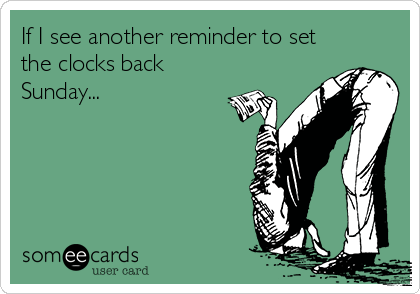 If I see another reminder to set the clocks back Sunday...