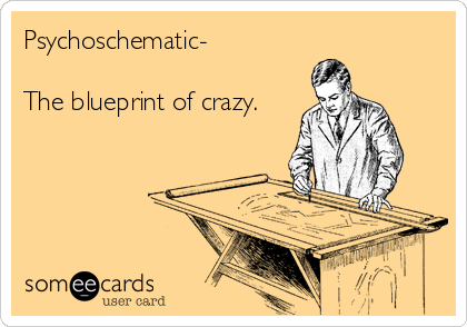 Psychoschematic-  The blueprint of crazy.