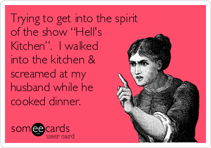 """Trying to get into the spirit of the show """"Hell's Kitchen"""".  I walked into the kitchen & screamed at my husband while he cooked dinner."""