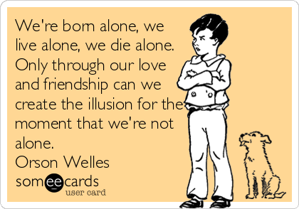 We're born alone, we live alone, we die alone. Only through our love and friendship can we create the illusion for the moment that we're not alone. Orson Welles