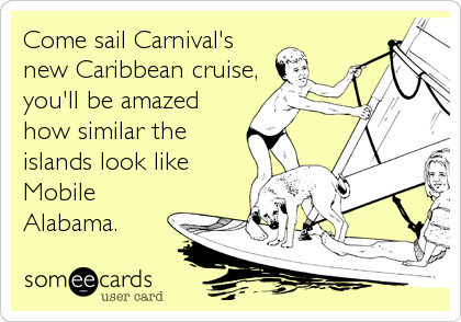 Come sail Carnival's new Caribbean cruise, you'll be amazed how similar the islands look like Mobile Alabama.