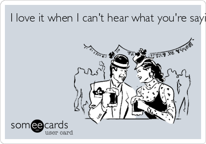 I love it when I can't hear what you're saying.