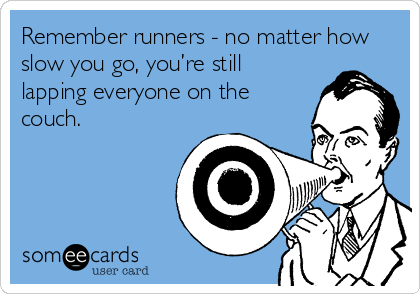 Remember runners - no matter how slow you go, you're still lapping everyone on the couch.