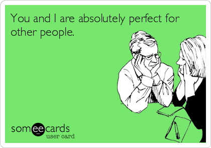 You and I are absolutely perfect for other people.