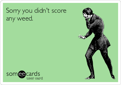 Sorry you didn't score  any weed.
