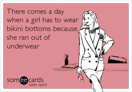 There comes a day when a girl has to wear bikini bottoms because she ran out of underwear
