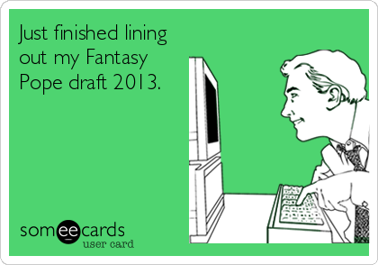 Just finished lining out my Fantasy Pope draft 2013.